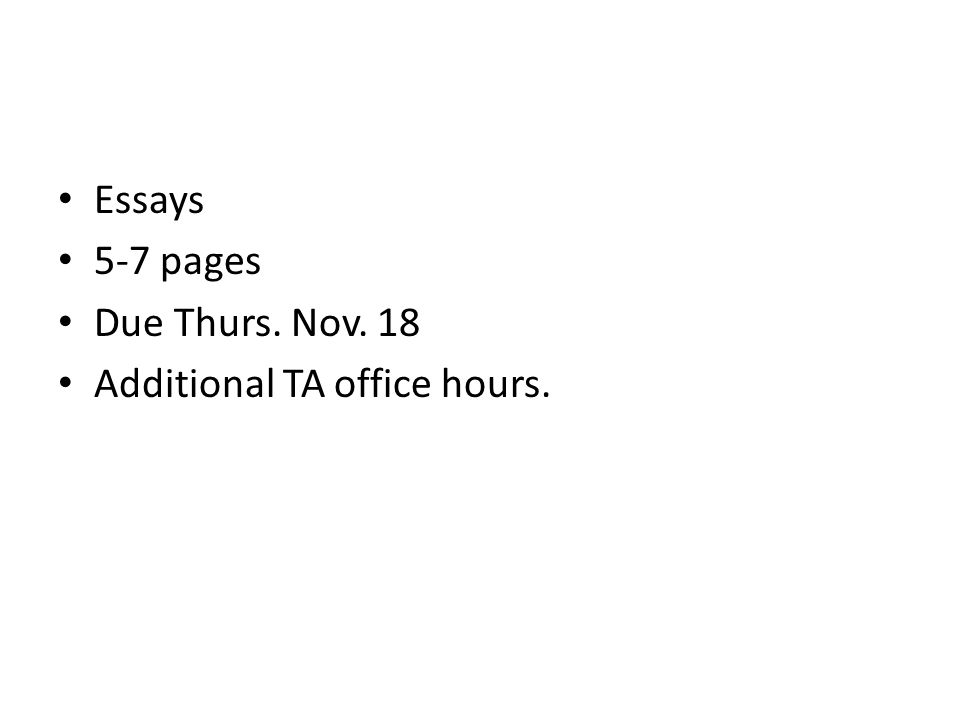 Essays 5-7 pages Due Thurs. Nov. 18 Additional TA office hours.