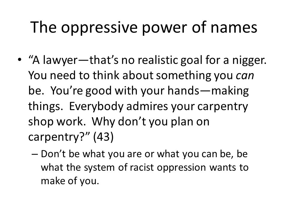 The oppressive power of names A lawyerthats no realistic goal for a nigger. You need to think about something you can be. Youre good with your handsma