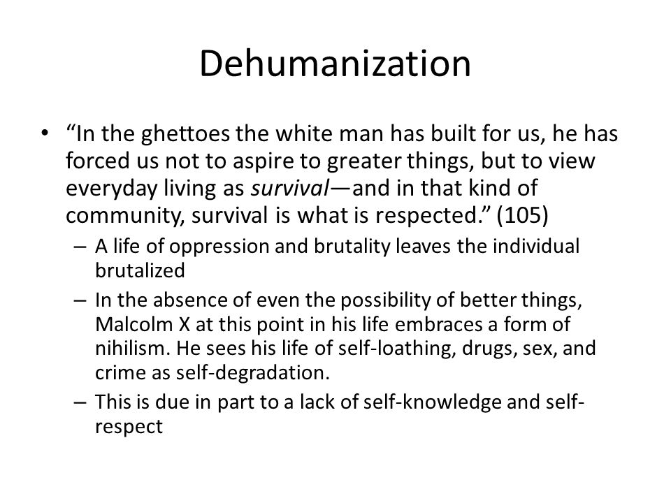 Dehumanization In the ghettoes the white man has built for us, he has forced us not to aspire to greater things, but to view everyday living as surviv
