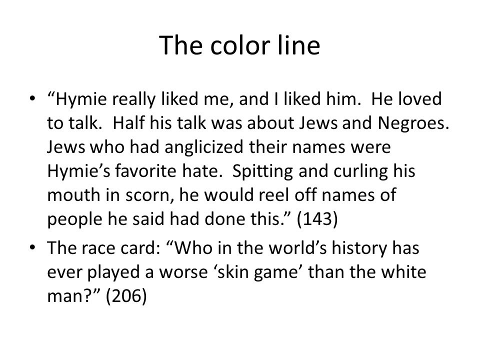 The color line Hymie really liked me, and I liked him. He loved to talk. Half his talk was about Jews and Negroes. Jews who had anglicized their names