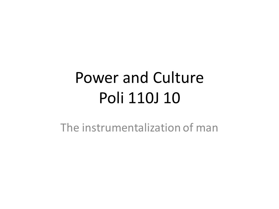 Power and Culture Poli 110J 10 The instrumentalization of man