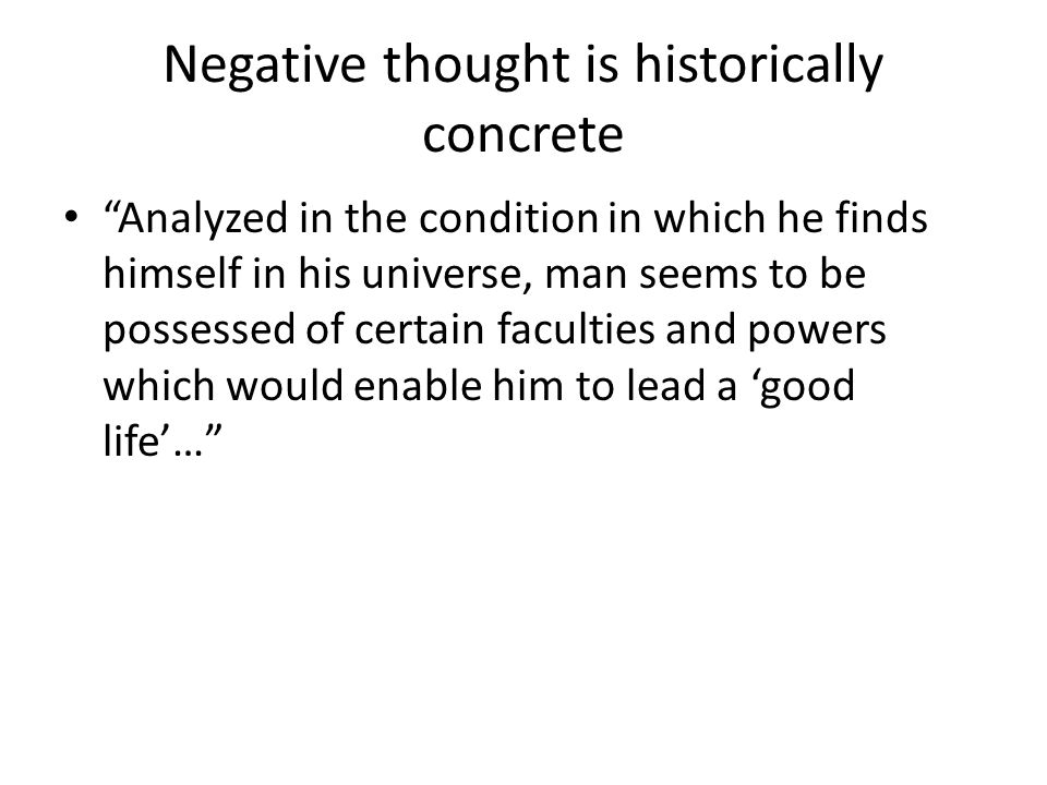 Negative thought is historically concrete Analyzed in the condition in which he finds himself in his universe, man seems to be possessed of certain faculties and powers which would enable him to lead a good life…