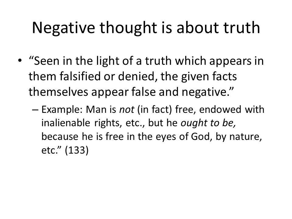 Negative thought is about truth Seen in the light of a truth which appears in them falsified or denied, the given facts themselves appear false and negative.
