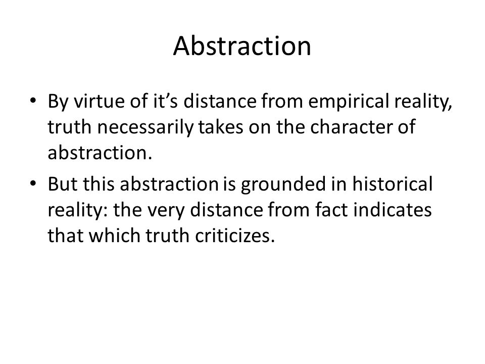 Abstraction By virtue of its distance from empirical reality, truth necessarily takes on the character of abstraction.
