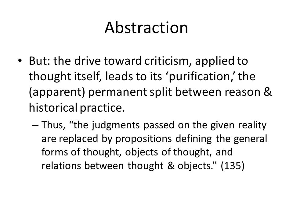 Abstraction But: the drive toward criticism, applied to thought itself, leads to its purification, the (apparent) permanent split between reason & historical practice.