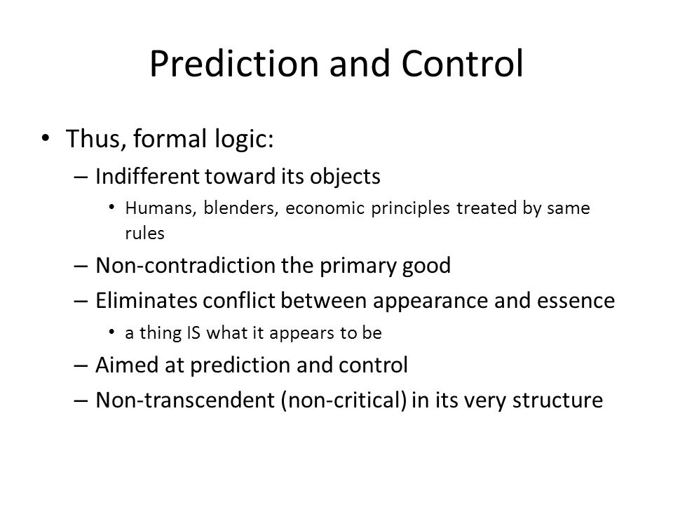 Prediction and Control Thus, formal logic: – Indifferent toward its objects Humans, blenders, economic principles treated by same rules – Non-contradiction the primary good – Eliminates conflict between appearance and essence a thing IS what it appears to be – Aimed at prediction and control – Non-transcendent (non-critical) in its very structure