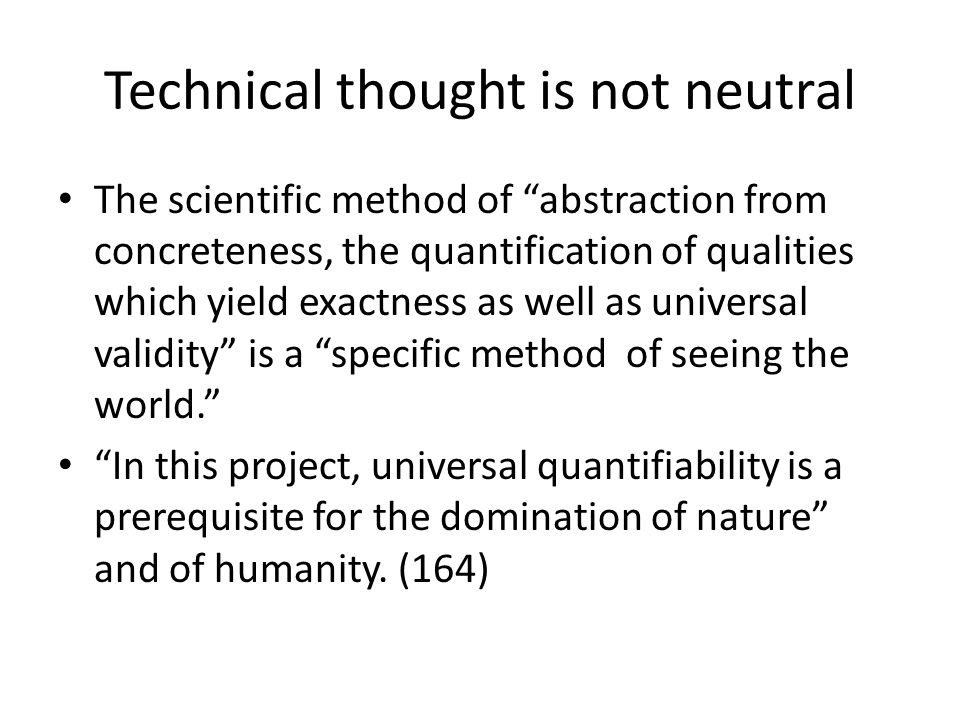 Technical thought is not neutral The scientific method of abstraction from concreteness, the quantification of qualities which yield exactness as well as universal validity is a specific method of seeing the world.