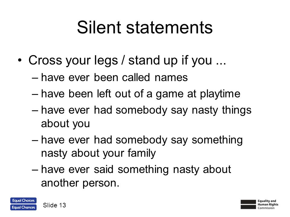 Silent statements Cross your legs / stand up if you... –have ever been called names –have been left out of a game at playtime –have ever had somebody