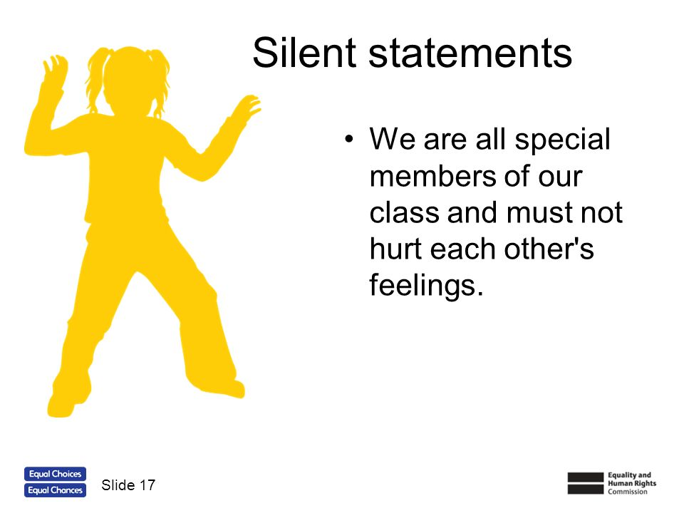Silent statements We are all special members of our class and must not hurt each other's feelings. Slide 17