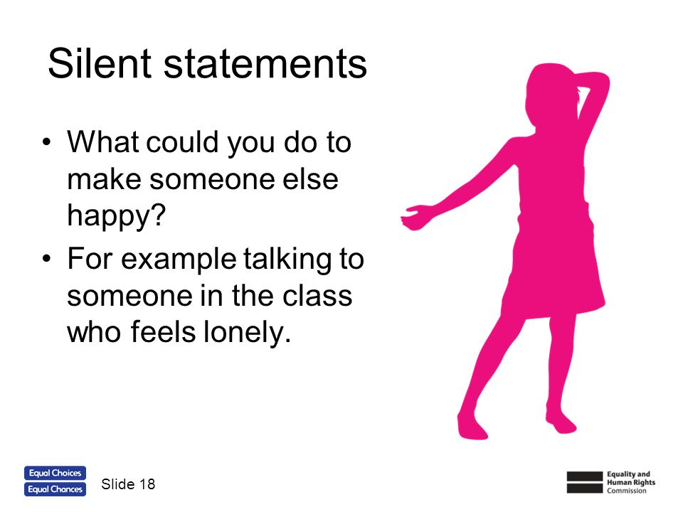 Silent statements What could you do to make someone else happy? For example talking to someone in the class who feels lonely. Slide 18