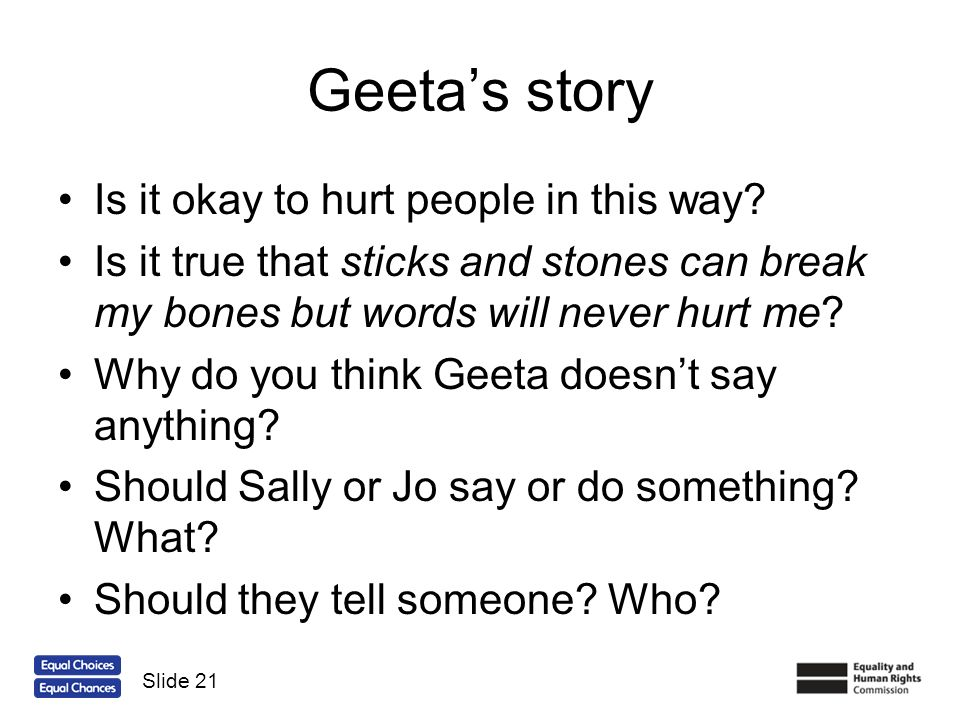 Geetas story Is it okay to hurt people in this way? Is it true that sticks and stones can break my bones but words will never hurt me? Why do you thin
