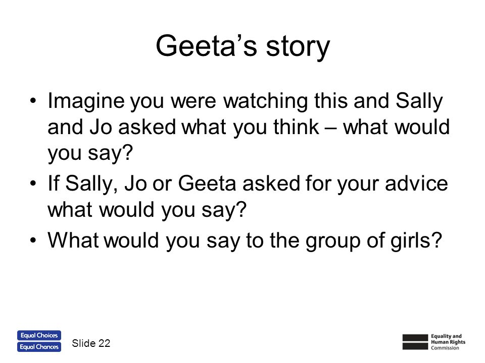 Geetas story Imagine you were watching this and Sally and Jo asked what you think – what would you say? If Sally, Jo or Geeta asked for your advice wh