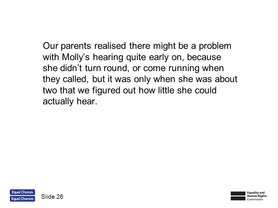Our parents realised there might be a problem with Mollys hearing quite early on, because she didnt turn round, or come running when they called, but