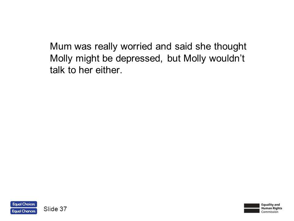 Mum was really worried and said she thought Molly might be depressed, but Molly wouldnt talk to her either. Slide 37