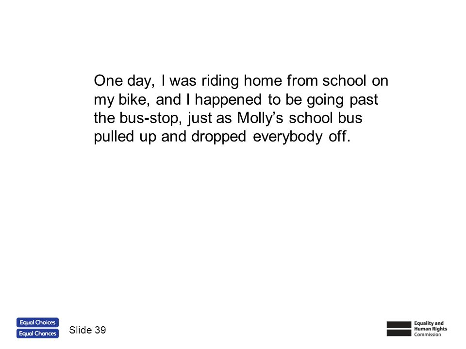 One day, I was riding home from school on my bike, and I happened to be going past the bus-stop, just as Mollys school bus pulled up and dropped every