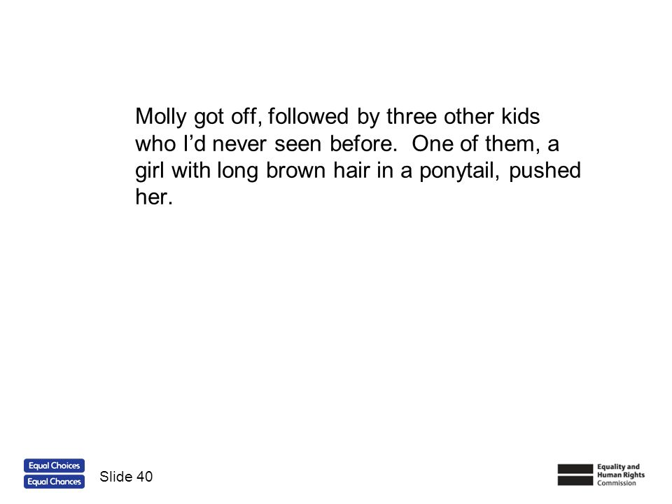 Molly got off, followed by three other kids who Id never seen before. One of them, a girl with long brown hair in a ponytail, pushed her. Slide 40