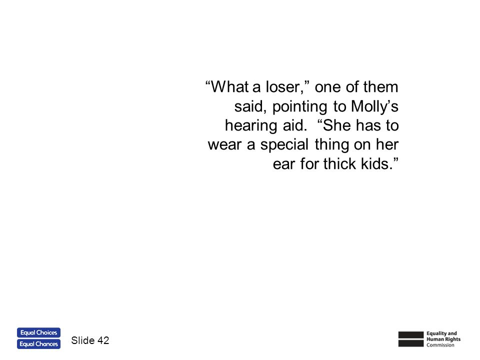 What a loser, one of them said, pointing to Mollys hearing aid. She has to wear a special thing on her ear for thick kids. Slide 42