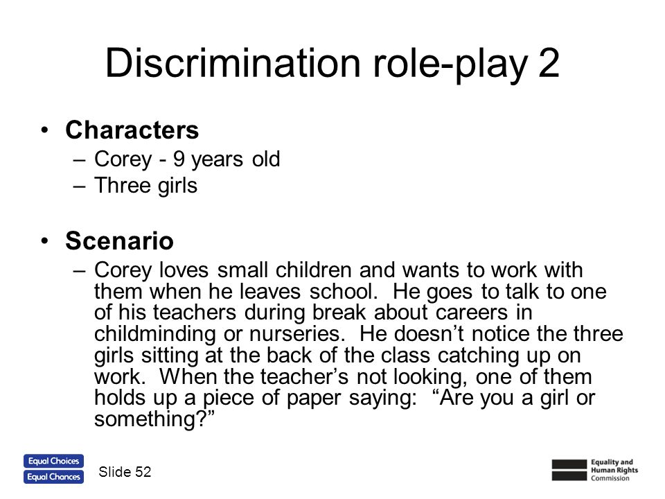 Discrimination role-play 2 Characters –Corey - 9 years old –Three girls Scenario –Corey loves small children and wants to work with them when he leave