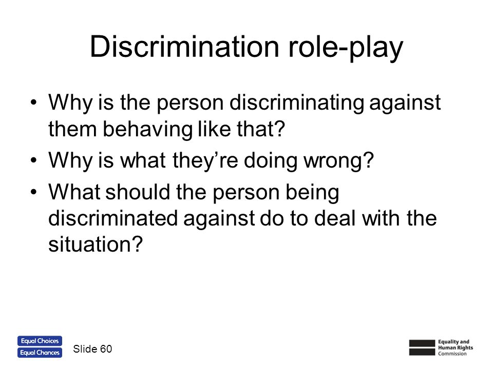 Discrimination role-play Why is the person discriminating against them behaving like that? Why is what theyre doing wrong? What should the person bein