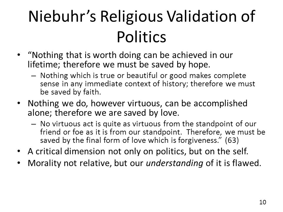 Niebuhrs Religious Validation of Politics Nothing that is worth doing can be achieved in our lifetime; therefore we must be saved by hope. – Nothing w