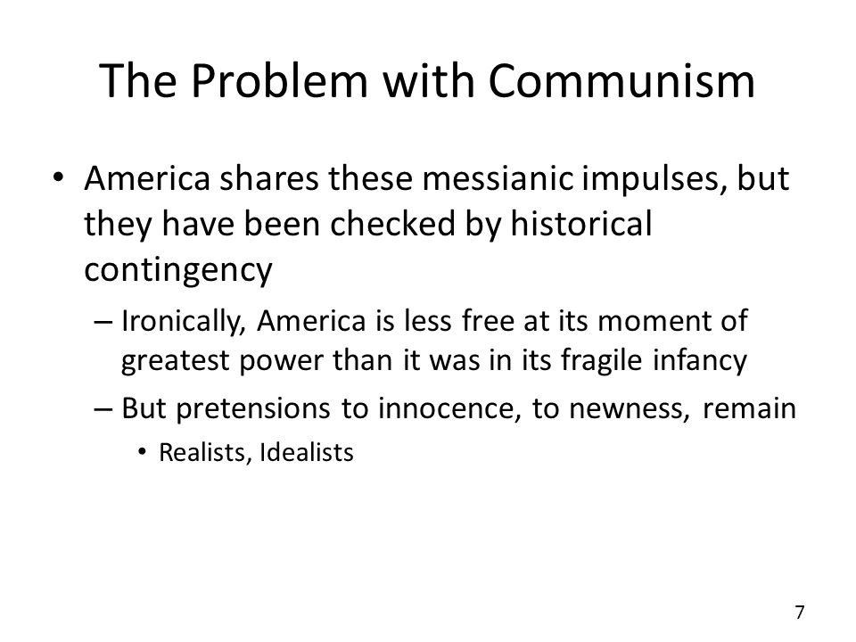The Problem with Communism America shares these messianic impulses, but they have been checked by historical contingency – Ironically, America is less