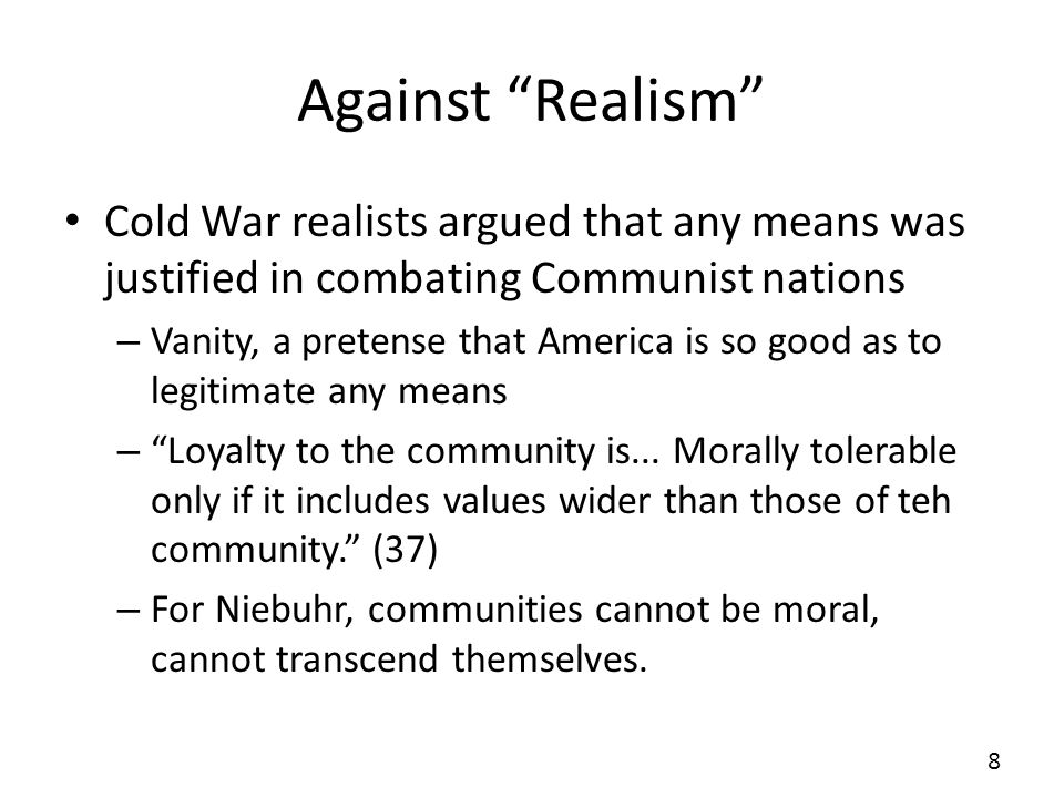 Against Realism Cold War realists argued that any means was justified in combating Communist nations – Vanity, a pretense that America is so good as t
