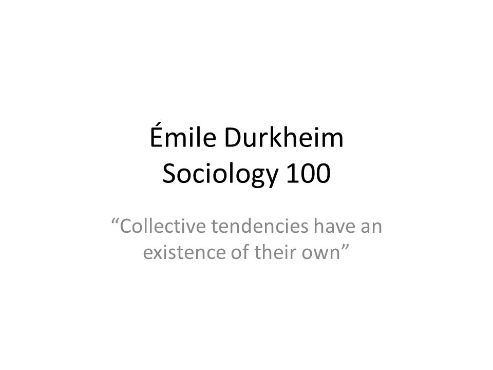 Émile Durkheim Sociology 100 Collective tendencies have an existence of their own