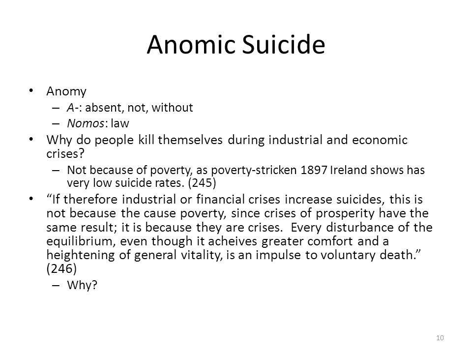 Anomic Suicide Anomy – A-: absent, not, without – Nomos: law Why do people kill themselves during industrial and economic crises? – Not because of pov