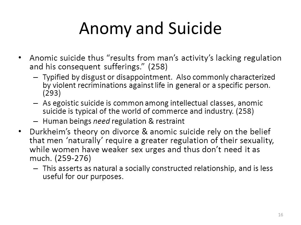 Anomy and Suicide Anomic suicide thus results from mans activitys lacking regulation and his consequent sufferings. (258) – Typified by disgust or dis