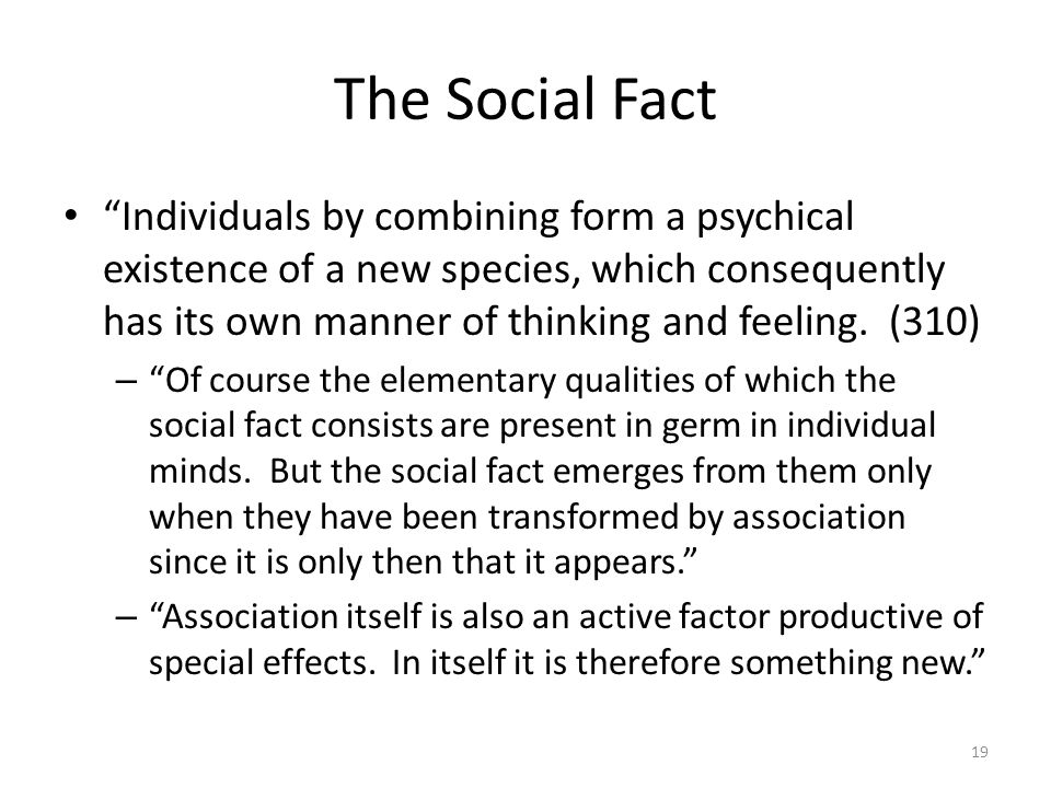 The Social Fact Individuals by combining form a psychical existence of a new species, which consequently has its own manner of thinking and feeling. (