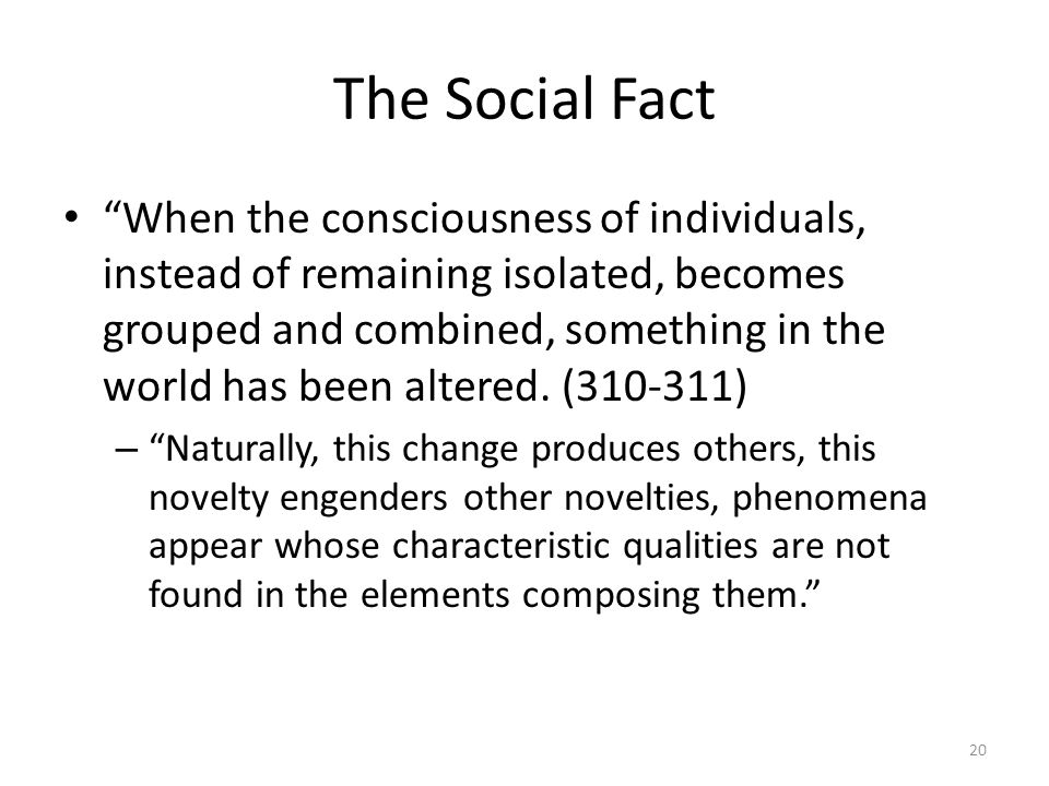 The Social Fact When the consciousness of individuals, instead of remaining isolated, becomes grouped and combined, something in the world has been altered.