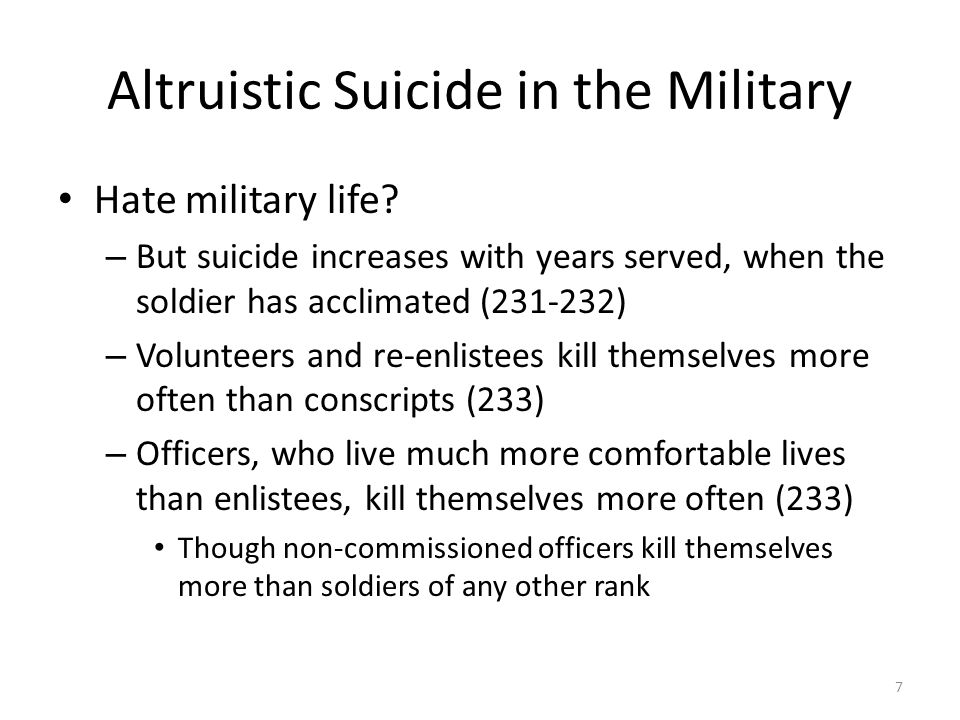 Altruistic Suicide in the Military Hate military life? – But suicide increases with years served, when the soldier has acclimated (231-232) – Voluntee
