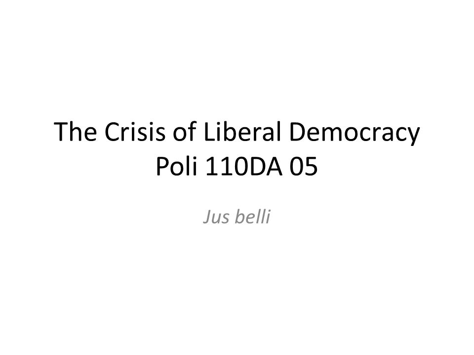 The Crisis of Liberal Democracy Poli 110DA 05 Jus belli
