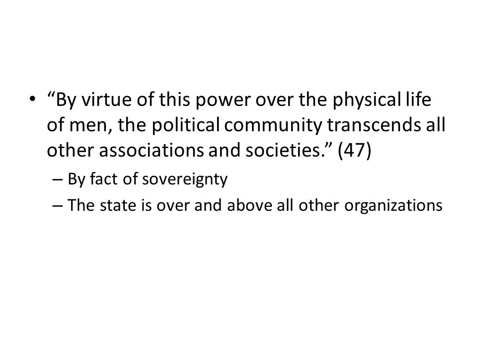 By virtue of this power over the physical life of men, the political community transcends all other associations and societies.