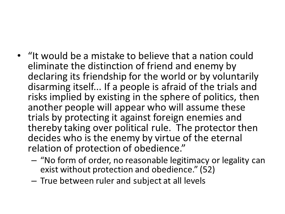 It would be a mistake to believe that a nation could eliminate the distinction of friend and enemy by declaring its friendship for the world or by voluntarily disarming itself...