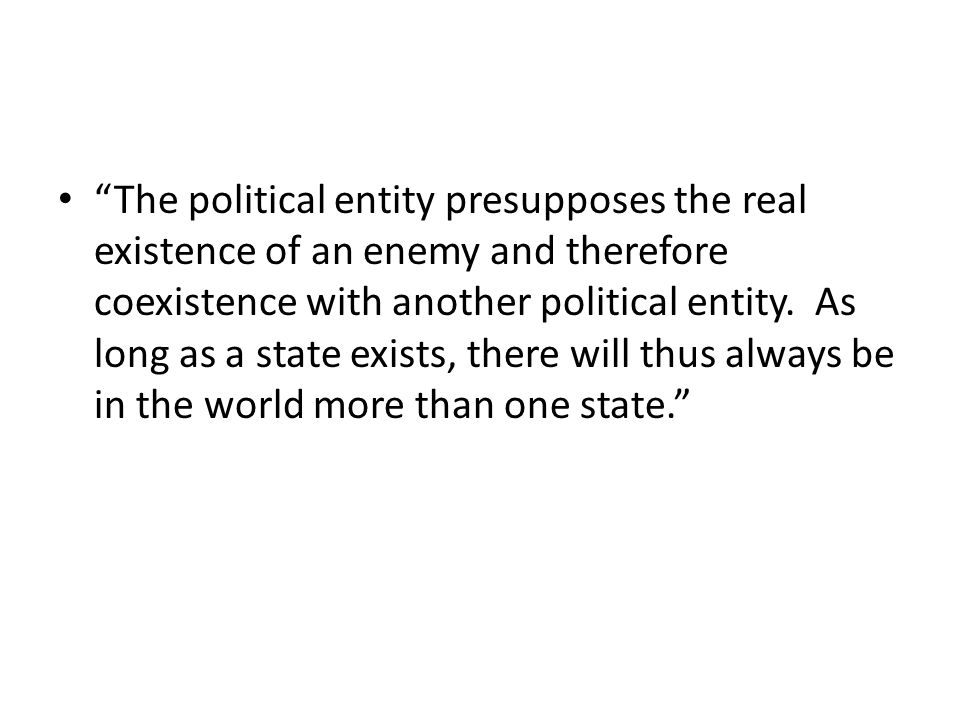 The political entity presupposes the real existence of an enemy and therefore coexistence with another political entity.