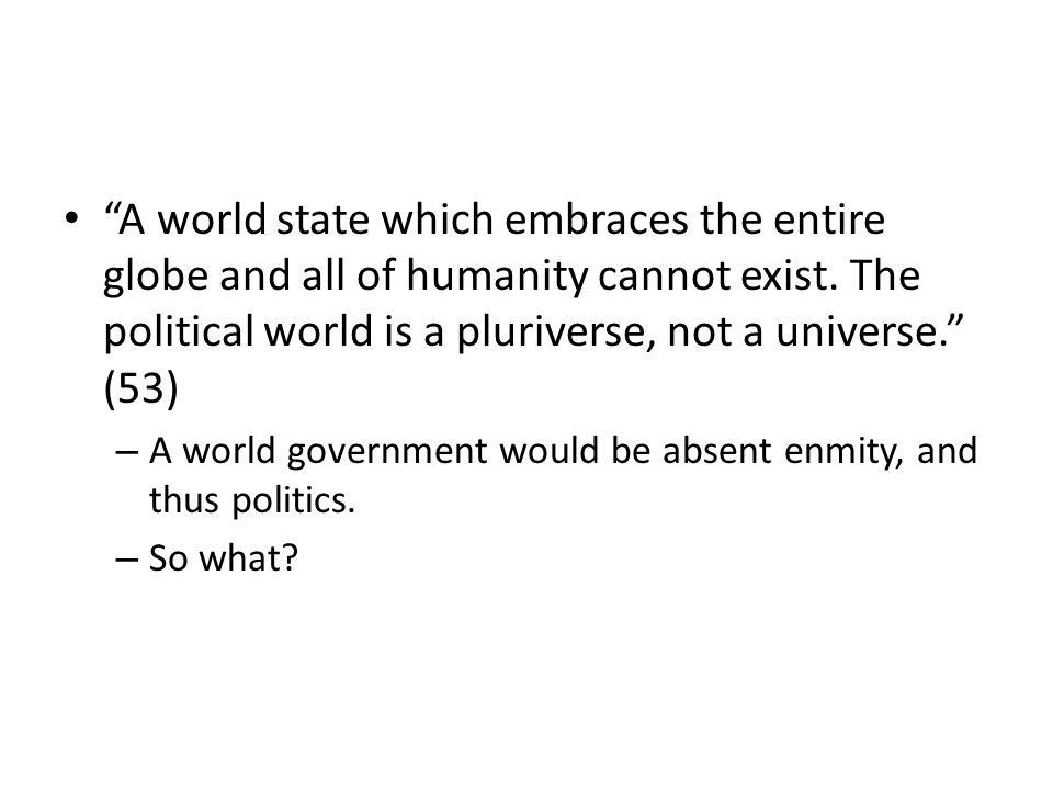 A world state which embraces the entire globe and all of humanity cannot exist.