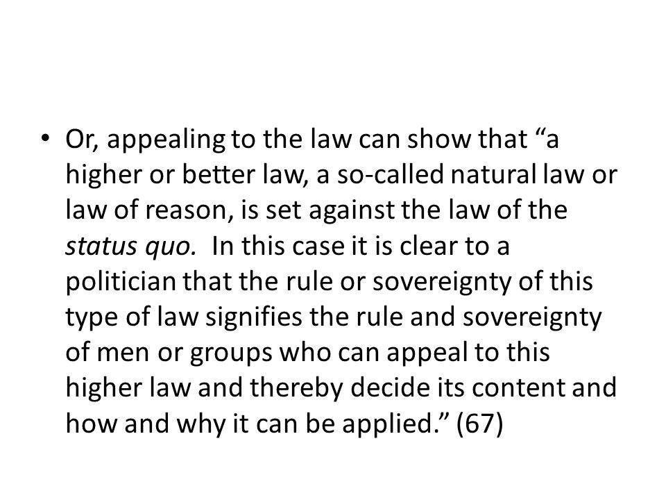 Or, appealing to the law can show that a higher or better law, a so-called natural law or law of reason, is set against the law of the status quo.
