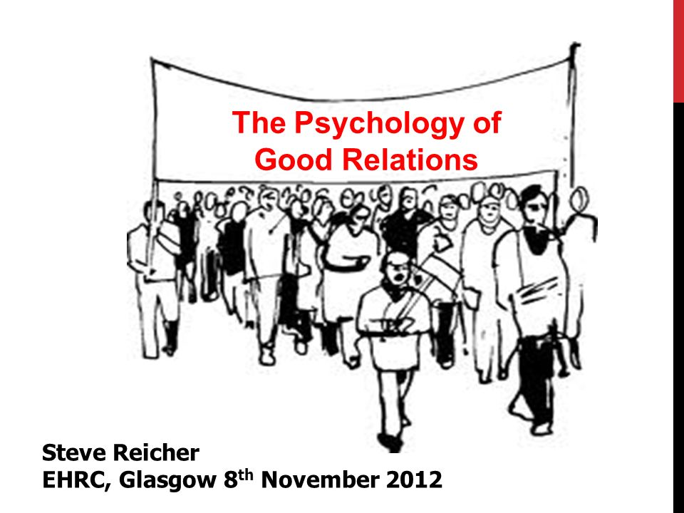The Psychology of Good Relations Steve Reicher EHRC, Glasgow 8 th November 2012