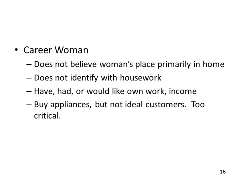 Career Woman – Does not believe womans place primarily in home – Does not identify with housework – Have, had, or would like own work, income – Buy ap