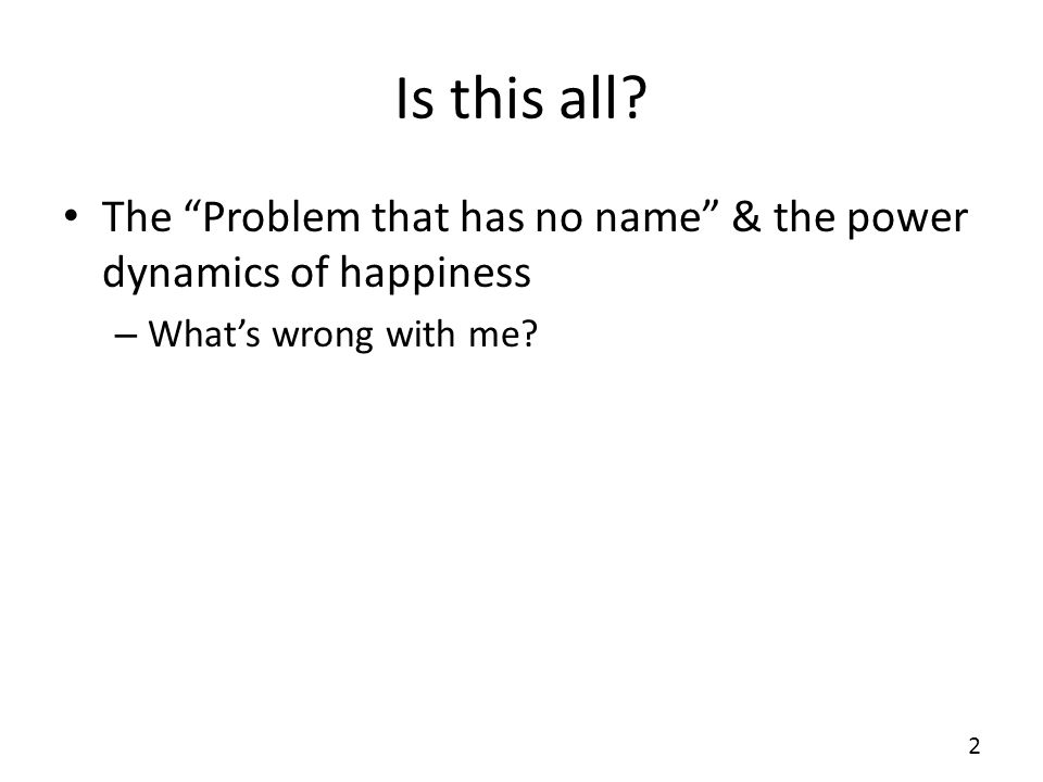 Is this all? The Problem that has no name & the power dynamics of happiness – Whats wrong with me? 2