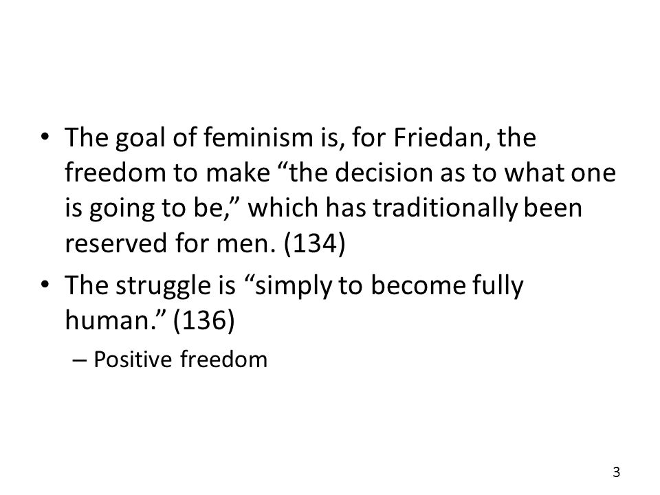 The goal of feminism is, for Friedan, the freedom to make the decision as to what one is going to be, which has traditionally been reserved for men. (