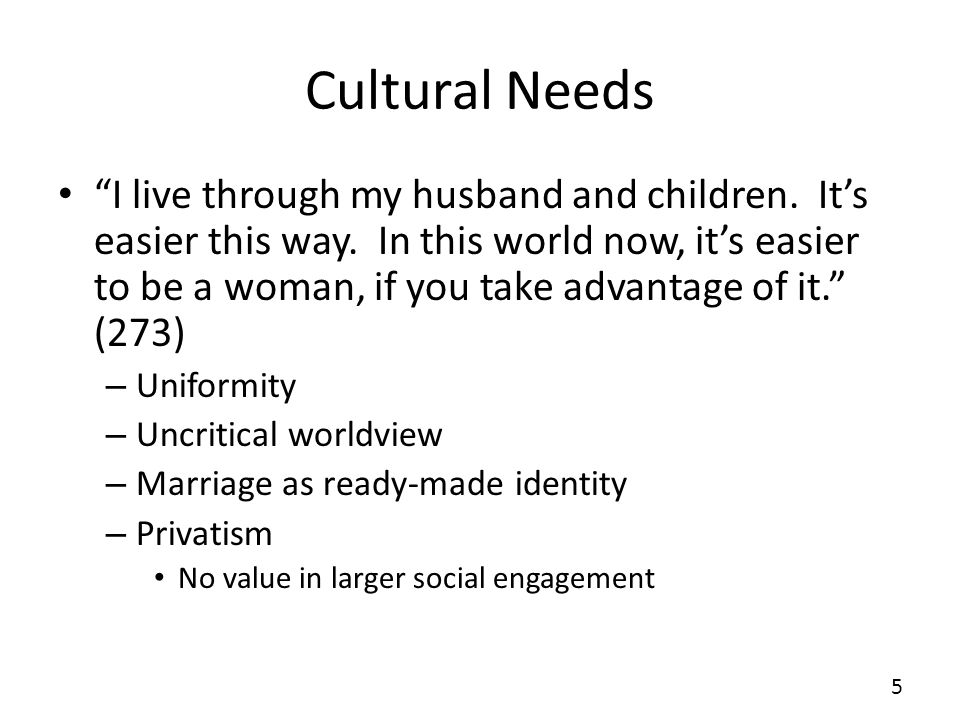 Cultural Needs I live through my husband and children. Its easier this way. In this world now, its easier to be a woman, if you take advantage of it.
