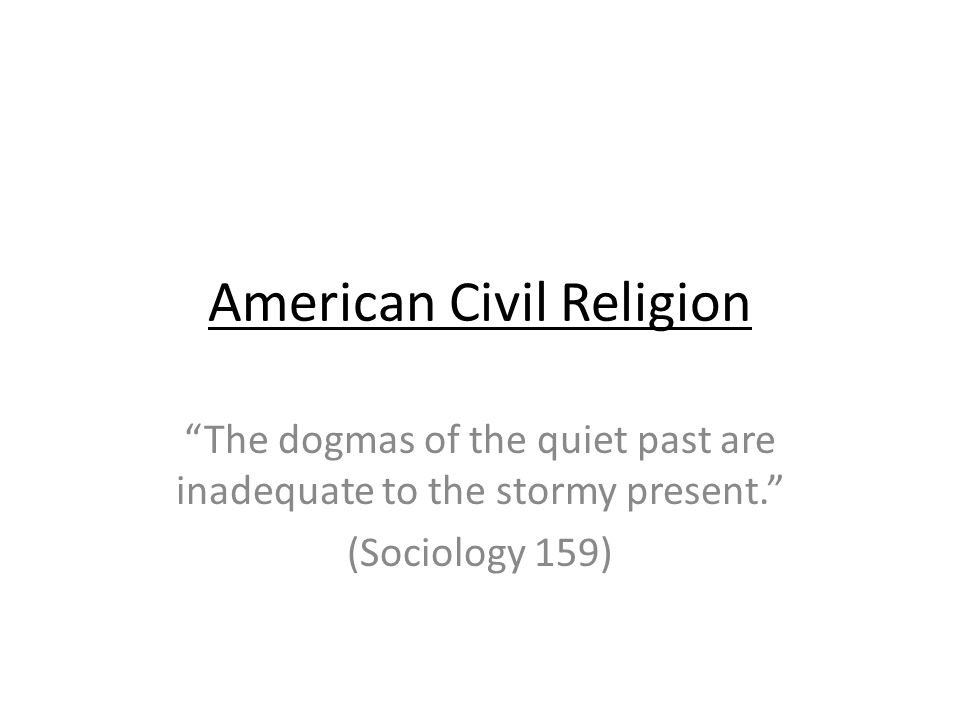 American Civil Religion The dogmas of the quiet past are inadequate to the stormy present.