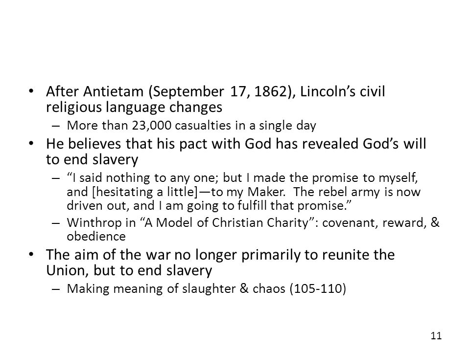 After Antietam (September 17, 1862), Lincolns civil religious language changes – More than 23,000 casualties in a single day He believes that his pact with God has revealed Gods will to end slavery – I said nothing to any one; but I made the promise to myself, and [hesitating a little]to my Maker.