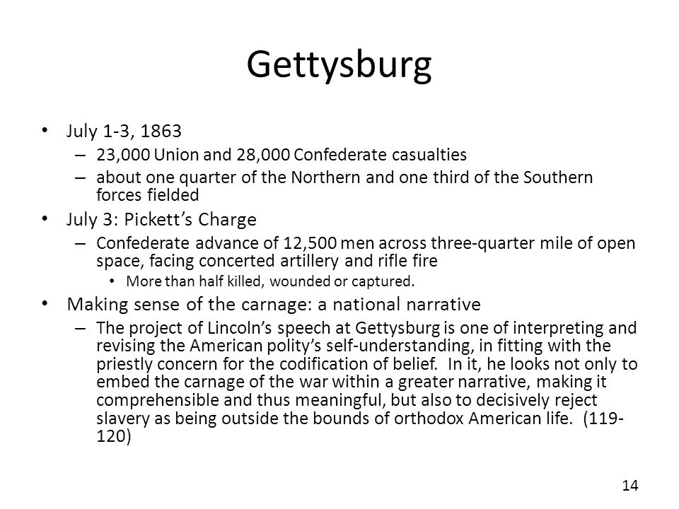 Gettysburg July 1-3, 1863 – 23,000 Union and 28,000 Confederate casualties – about one quarter of the Northern and one third of the Southern forces fielded July 3: Picketts Charge – Confederate advance of 12,500 men across three-quarter mile of open space, facing concerted artillery and rifle fire More than half killed, wounded or captured.