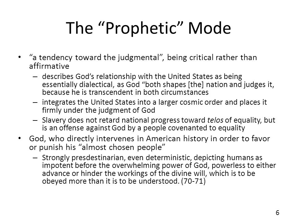 The Prophetic Mode a tendency toward the judgmental, being critical rather than affirmative – describes Gods relationship with the United States as being essentially dialectical, as God both shapes [the] nation and judges it, because he is transcendent in both circumstances – integrates the United States into a larger cosmic order and places it firmly under the judgment of God – Slavery does not retard national progress toward telos of equality, but is an offense against God by a people covenanted to equality God, who directly intervenes in American history in order to favor or punish his almost chosen people – Strongly presdestinarian, even deterministic, depicting humans as impotent before the overwhelming power of God, powerless to either advance or hinder the workings of the divine will, which is to be obeyed more than it is to be understood.
