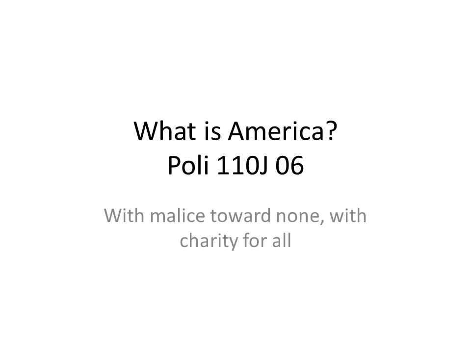 What is America? Poli 110J 06 With malice toward none, with charity for all