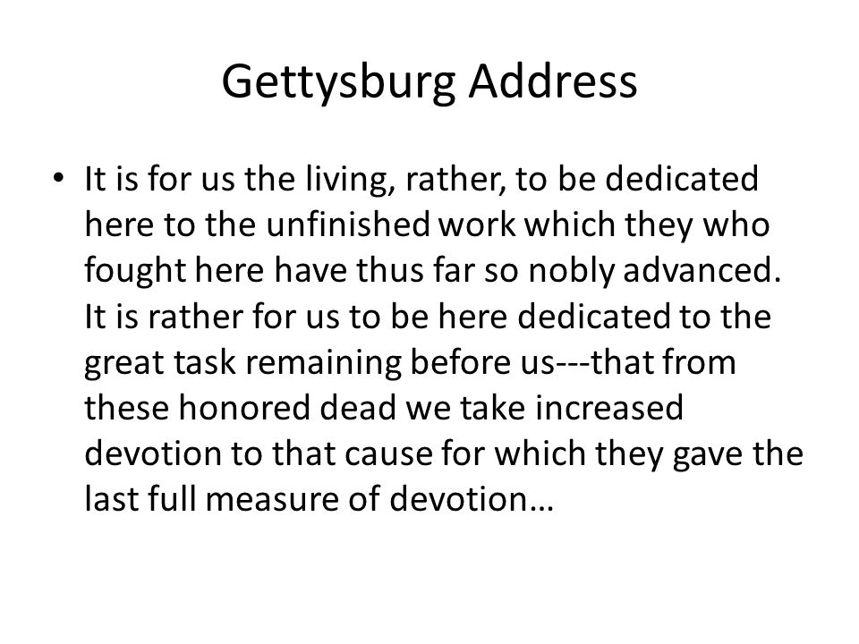Gettysburg Address It is for us the living, rather, to be dedicated here to the unfinished work which they who fought here have thus far so nobly adva