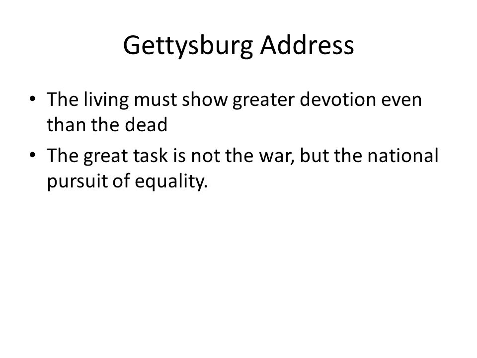 Gettysburg Address The living must show greater devotion even than the dead The great task is not the war, but the national pursuit of equality.